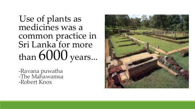 Use of plants as medicines was a common practice in Sri Lanka for more than 6000 years... -Ravana puwatha -The Mahawamsa -...