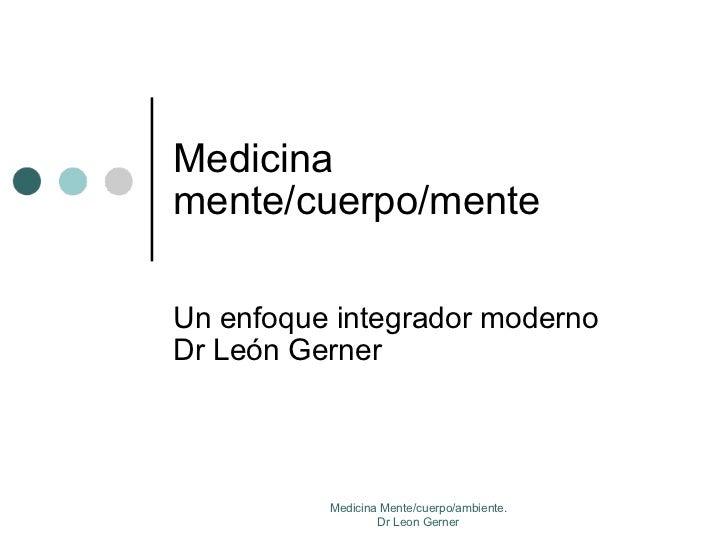 Medicina mente/cuerpo/mente Un enfoque integrador moderno Dr León Gerner Medicina Mente/cuerpo/ambiente. Dr Leon Gerner