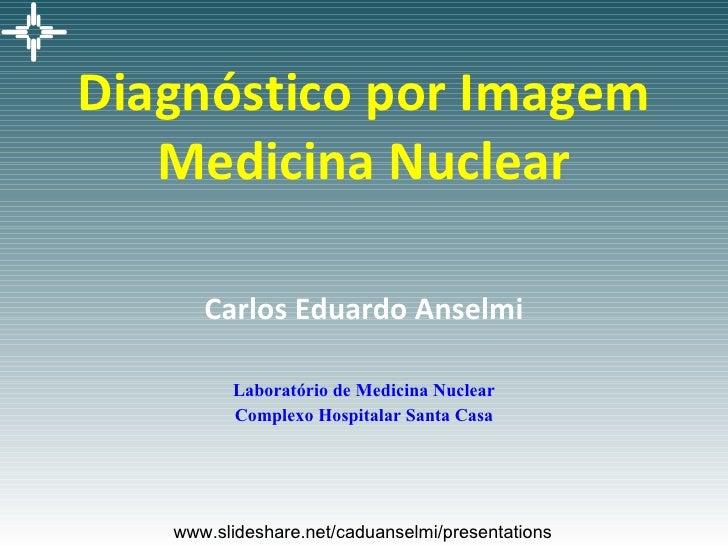 Diagnóstico por Imagem Medicina Nuclear Carlos Eduardo Anselmi Laboratório de Medicina Nuclear Complexo Hospitalar Santa C...