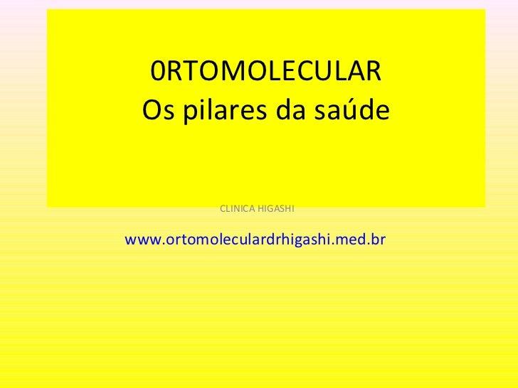 0RTOMOLECULAR Os pilares da saúde   CLINICA HIGASHI www.ortomoleculardrhigashi.med.br