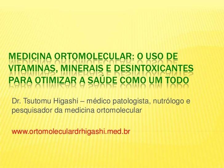 MEDICINA ORTOMOLECULAR: O USO DEVITAMINAS, MINERAIS E DESINTOXICANTESPARA OTIMIZAR A SAÚDE COMO UM TODODr. Tsutomu Higashi...