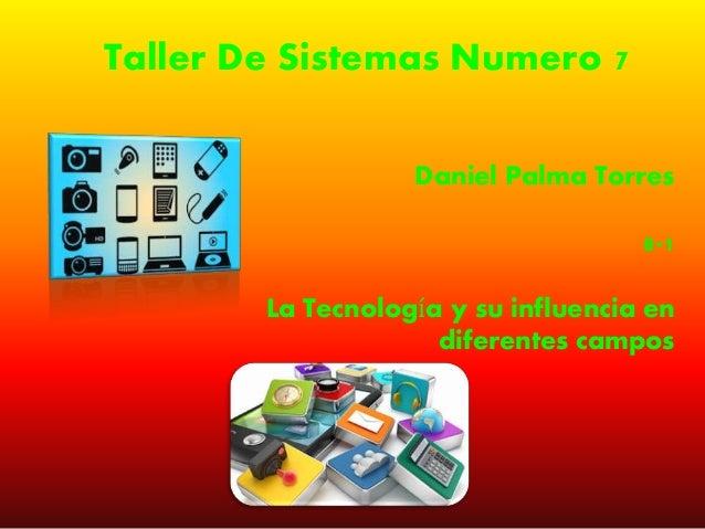 Taller De Sistemas Numero 7 Daniel Palma Torres 8-1 La Tecnología y su influencia en diferentes campos