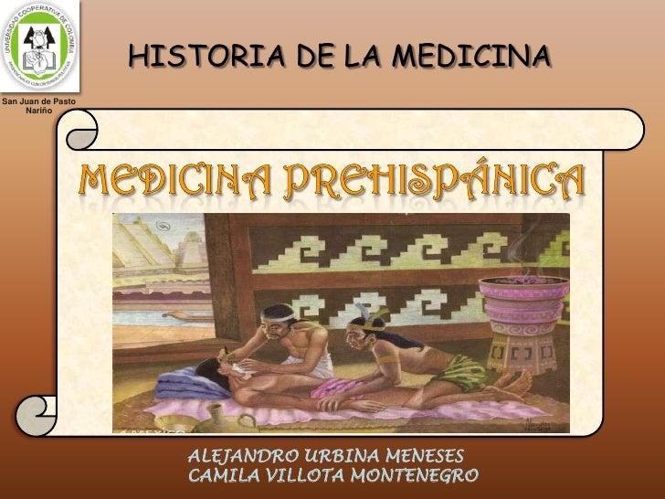 HISTORIA DE LA MEDICINA<br />MEDICINA PREHISPÁNICA<br />San Juan de Pasto<br />Nariño<br />ALEJANDRO URBINA MENESES<br />C...