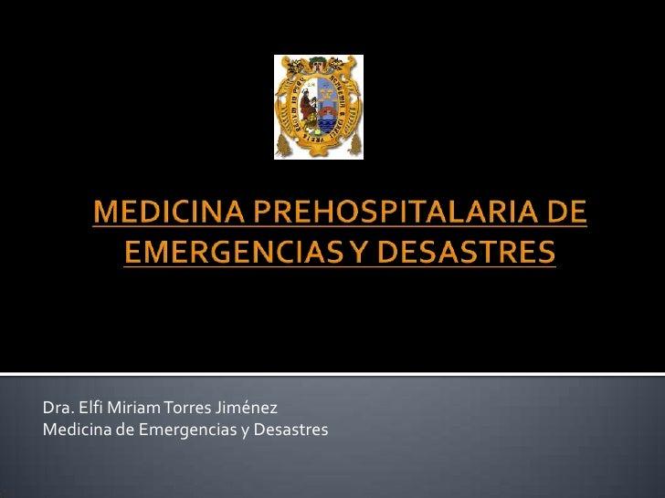 MEDICINA PREHOSPITALARIA DE EMERGENCIAS Y DESASTRES<br />Dra. Elfi Miriam Torres Jiménez<br />Medicina de Emergencias y De...