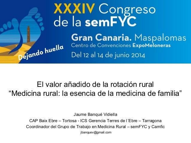 """El valor añadido de la rotación rural  """"Medicina rural: la esencia de la medicina de familia""""  Jaume Banqué Vidiella  CAP ..."""