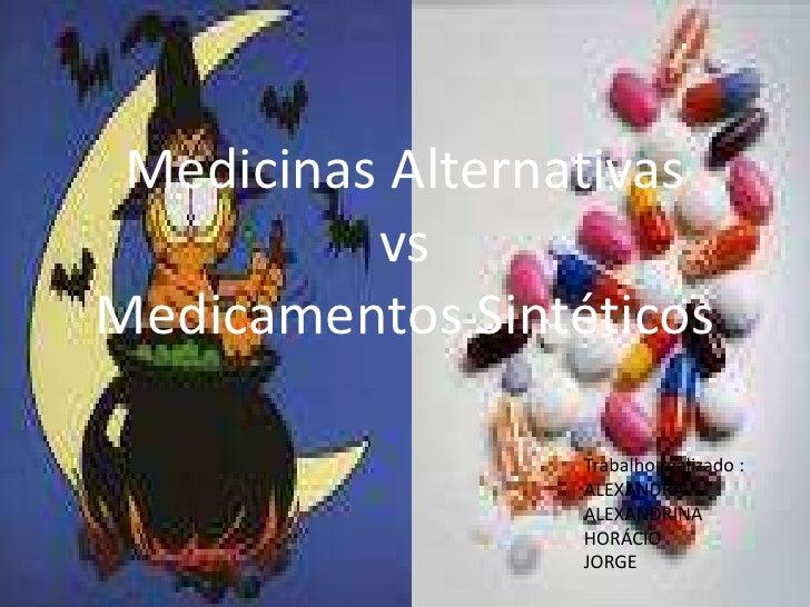 Medicinas AlternativasvsMedicamentos Sintéticos<br />Trabalho realizado :<br />ALEXANDRA<br />ALEXANDRINA<br />HORÁCIO<br ...