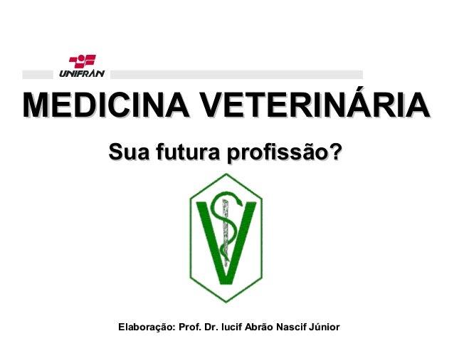 MEDICINA VETERINÁRIAMEDICINA VETERINÁRIASua futura profissão?Sua futura profissão?Elaboração: Prof. Dr. Iucif Abrão Nascif...