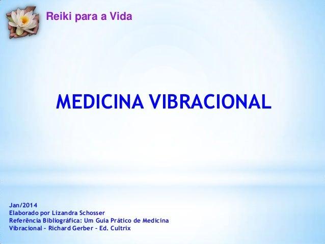 Reiki para a Vida  MEDICINA VIBRACIONAL  Jan/2014 Elaborado por Lizandra Schosser Referência Bibliográfica: Um Guia Prátic...