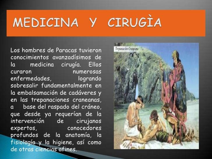 MEDICINA  Y  CIRUGÌA  <br />Los hombres de Paracas tuvieron conocimientos avanzadísimos de la  medicina cirugía. Ellos cur...