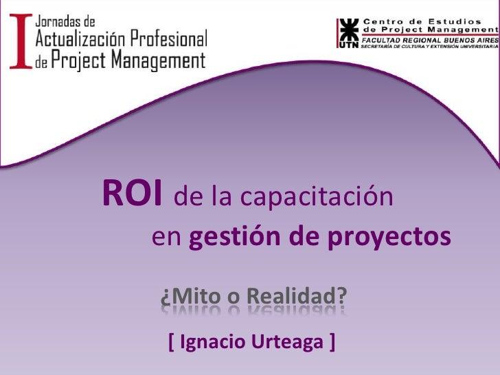 ROI de la capacitación en gestión de proyectos<br />¿Mito o Realidad?<br />[ Ignacio Urteaga ]<br />