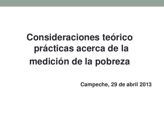 Consideraciones teóricoprácticas acerca de lamedición de la pobrezaCampeche, 29 de abril 2013