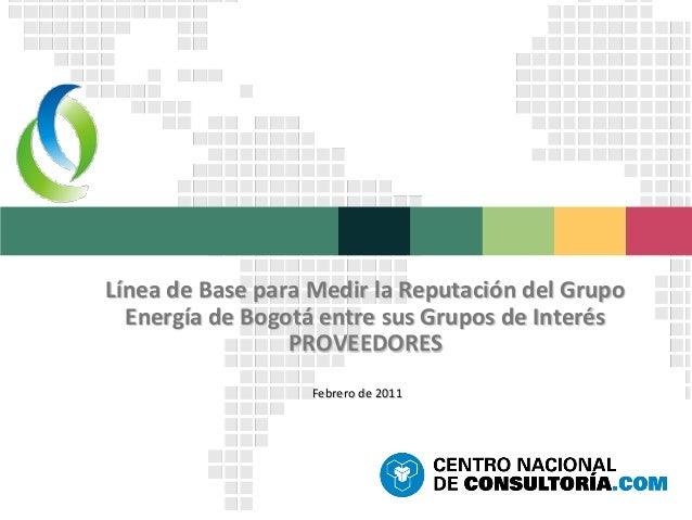 Línea de Base para Medir la Reputación del Grupo  Energía de Bogotá entre sus Grupos de Interés                 PROVEEDORE...