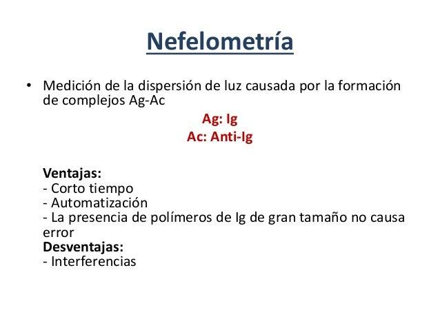 Nefelometría • Medición de la dispersión de luz causada por la formación de complejos Ag-Ac Ag: Ig Ac: Anti-Ig Ventajas: -...
