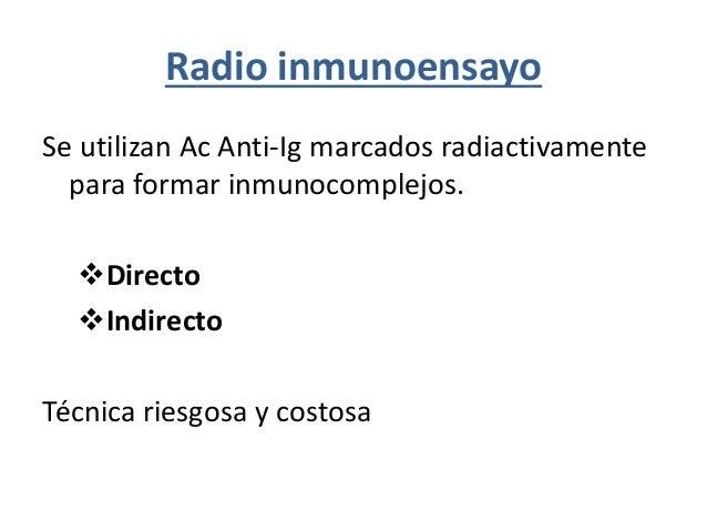 Radio inmunoensayo Se utilizan Ac Anti-Ig marcados radiactivamente para formar inmunocomplejos. Directo Indirecto Técnic...