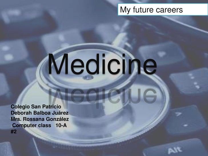 My future careers<br />Medicine<br />Colegio San Patricio <br />Deborah Balboa Juárez<br />Mrs. Rossana González<br />Comp...