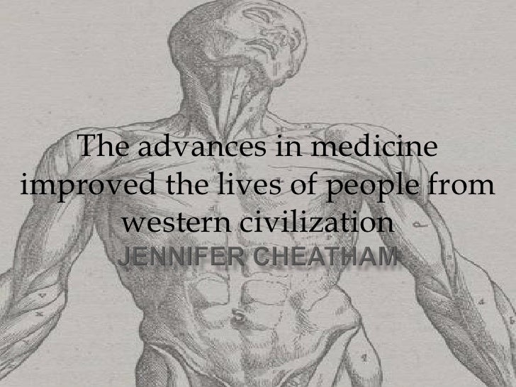 The advances in medicine improved the lives of people from western civilization<br />Jennifer Cheatham <br />