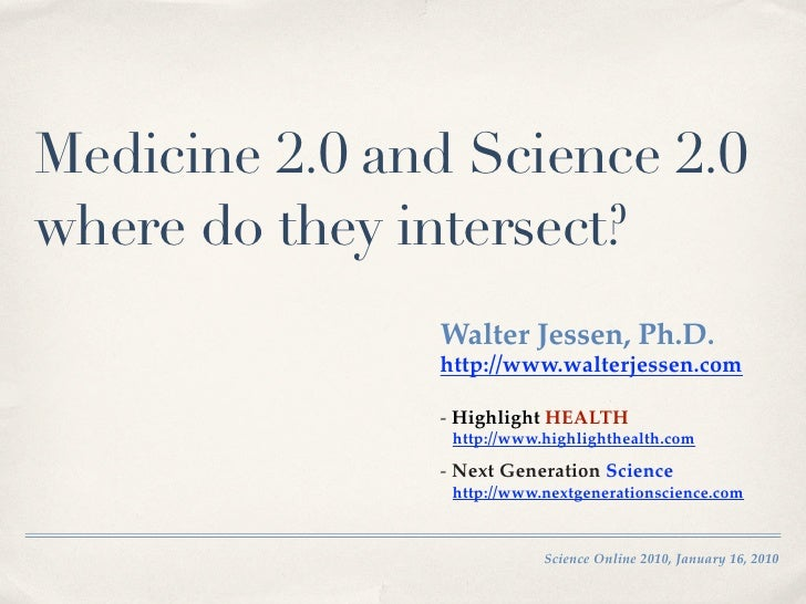 Medicine 2.0 and Science 2.0 where do they intersect?                Walter Jessen, Ph.D.                http://www.walter...