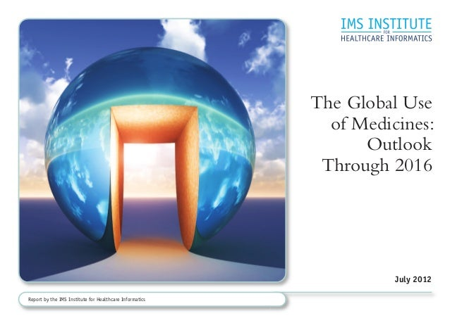 The Global Use of Medicines: Outlook Through 2016 July 2012 Report by the IMS Institute for Healthcare Informatics
