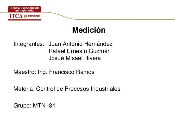 MediciónIntegrantes: Juan Antonio Hernández             Rafael Ernesto Guzmán             Josué Misael RiveraMaestro: Ing....