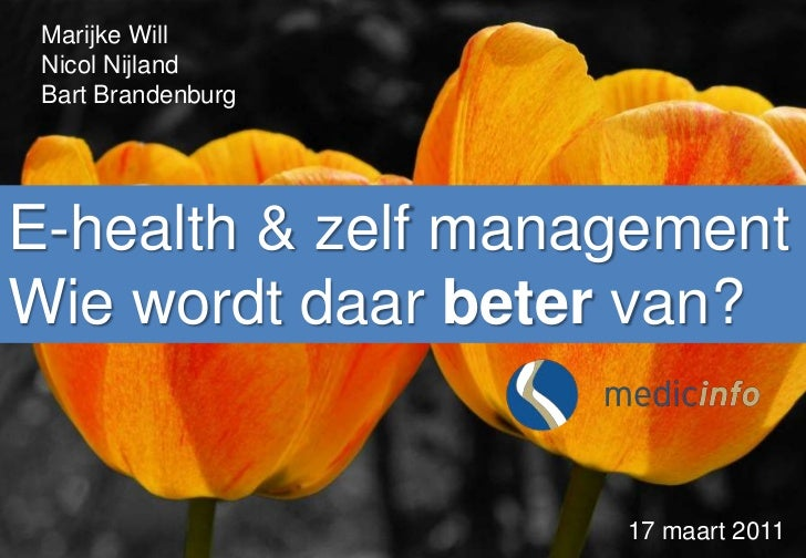 Marijke WillNicol NijlandBart Brandenburg<br />E-health & zelf management<br />Wie wordt daar beter van? <br />17 maart 20...