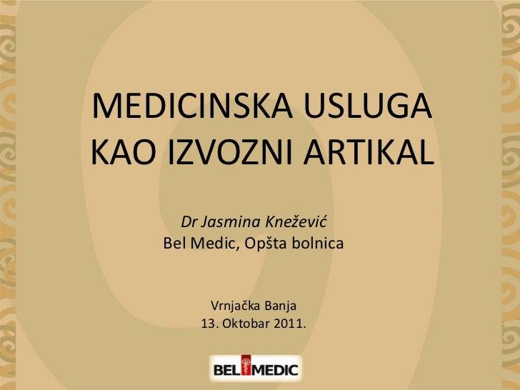 MEDICINSKA USLUGAKAO IZVOZNI ARTIKAL      Dr Jasmina Knežević    Bel Medic, Opšta bolnica         Vrnjačka Banja        13...