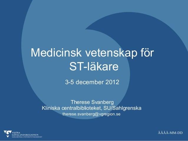 Medicinsk vetenskap för       ST-läkare           3-5 december 2012               Therese Svanberg  Kliniska centralbiblio...