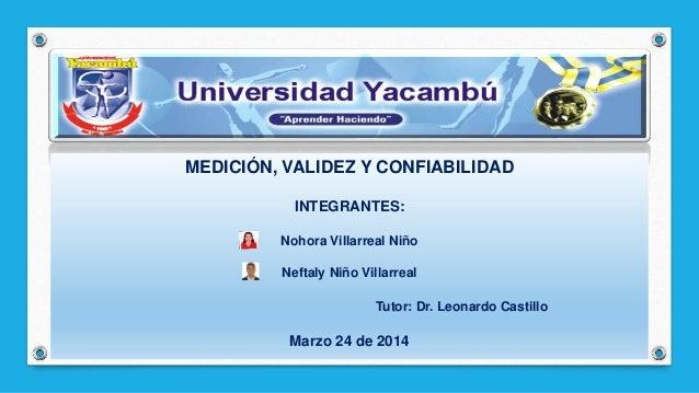 MEDICIÓN, VALIDEZ Y CONFIABILIDAD INTEGRANTES: Nohora Villarreal Niño Neftaly Niño Villarreal Tutor: Dr. Leonardo Castillo...