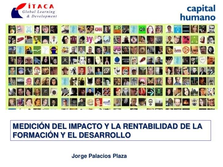 MEDICIÓN DEL IMPACTO Y LA RENTABILIDAD DE LAFORMACIÓN Y EL DESARROLLO             Jorge Palacios Plaza