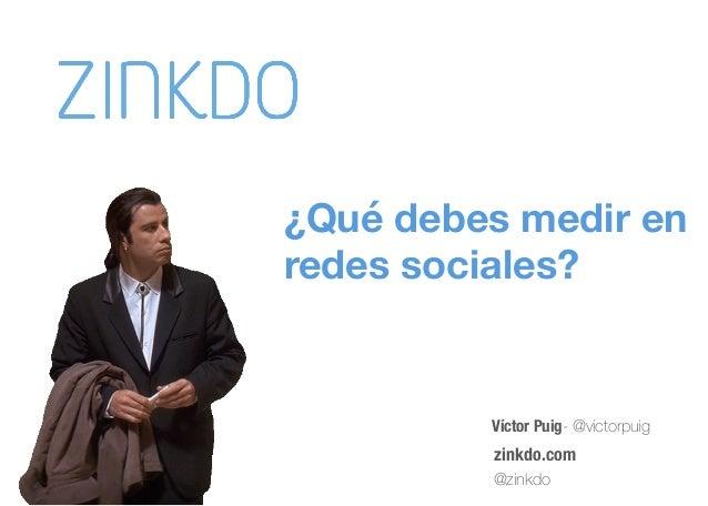 Víctor Puig- @victorpuig zinkdo.com @zinkdo ¿Qué debes medir en  redes sociales?