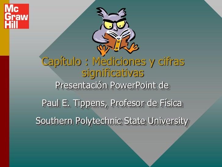 Capítulo : Mediciones y cifras         significativas    Presentación PowerPoint de Paul E. Tippens, Profesor de FísicaSou...