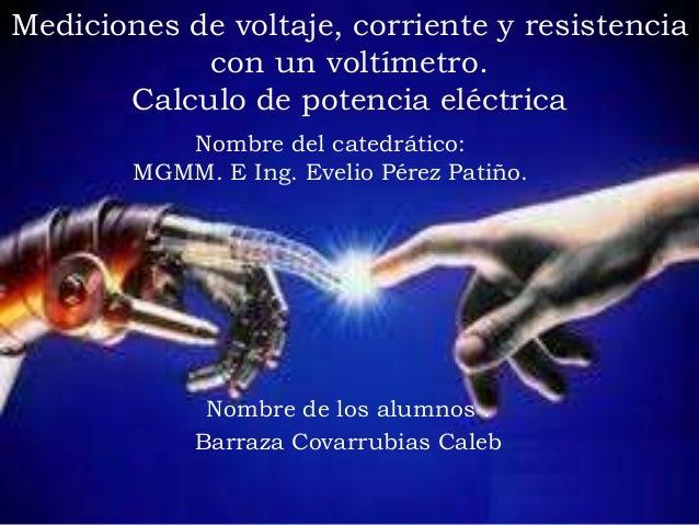 Mediciones de voltaje, corriente y resistencia con un voltímetro. Calculo de potencia eléctrica Nombre de los alumnos . Ba...