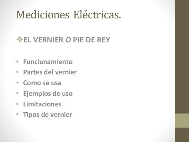 Mediciones Eléctricas. EL VERNIER O PIE DE REY • Funcionamiento • Partes del vernier • Como se usa • Ejemplos de uso • Li...