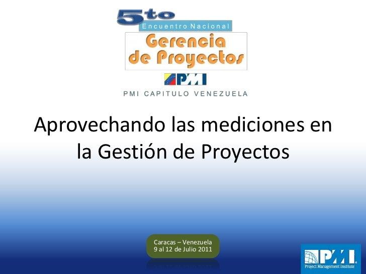 Aprovechando las mediciones en laGestión de Proyectos<br />Caracas – Venezuela<br />9 al 12 de Julio 2011<br />
