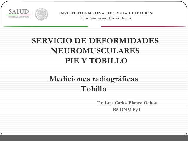 Dr. Luis Carlos Blanco Ochoa R5 DNM PyT Mediciones radiográficas Tobillo INSTITUTO NACIONAL DE REHABILITACIÓN Luis Guiller...