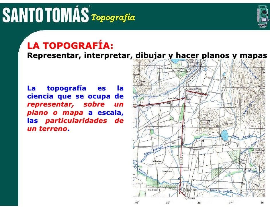 LA TOPOGRAFÍA: Representar, interpretar, dibujar y hacer planos y mapas    La   topografía   es  la ciencia que se ocupa d...
