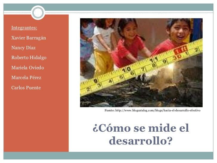 ¿Cómo se mide el desarrollo?<br />Integrantes:<br />Xavier Barragán<br />Nancy Díaz<br />Roberto Hidalgo<br />Mariela Ovie...