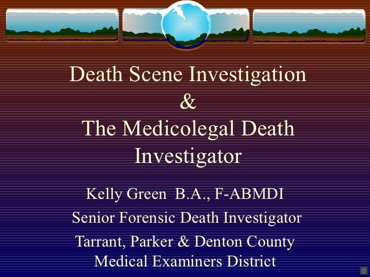 Death Scene Investigation           & The Medicolegal Death      Investigator  Kelly Green B.A., F-ABMDISenior Forensic De...
