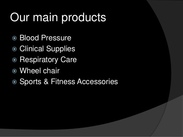 Our main products Blood Pressure  Clinical Supplies  Respiratory Care  Wheel chair  Sports & Fitness Accessories 