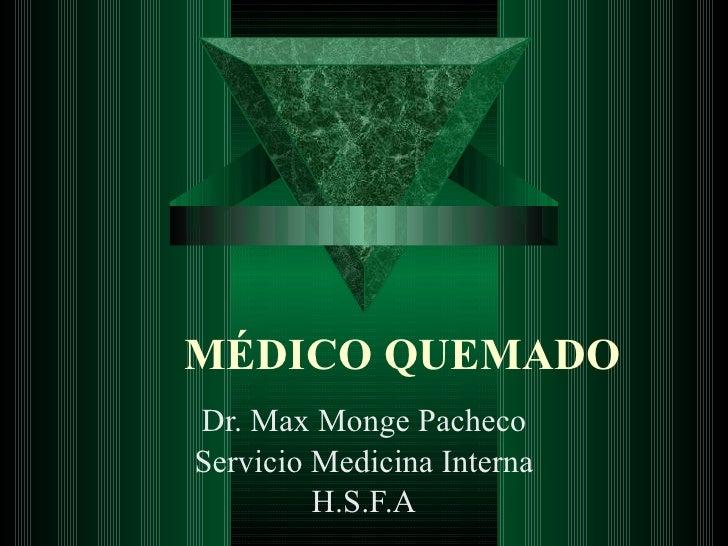 MÉDICO QUEMADO Dr. Max Monge Pacheco Servicio Medicina Interna H.S.F.A