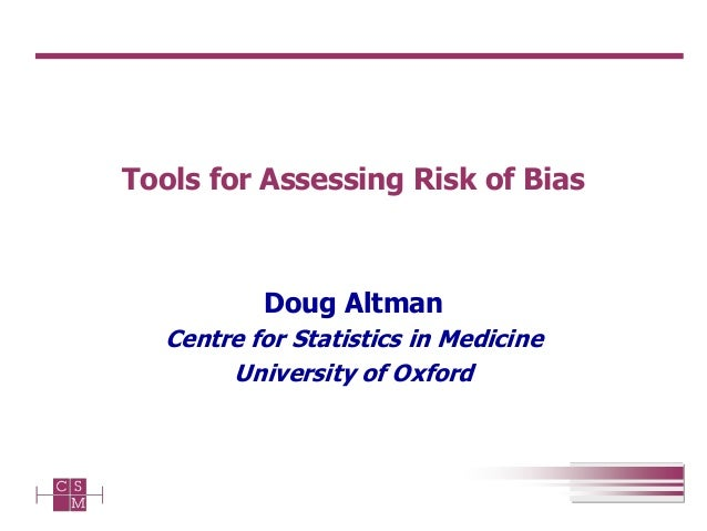 Tools for Assessing Risk of Bias Doug Altman Centre for Statistics in Medicine University of Oxford