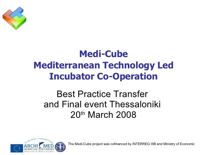 Medi-Cube Mediterranean Technology Led Incubator Co-Operation Best Practice Transfer  and Final event Thessaloniki  20 th ...