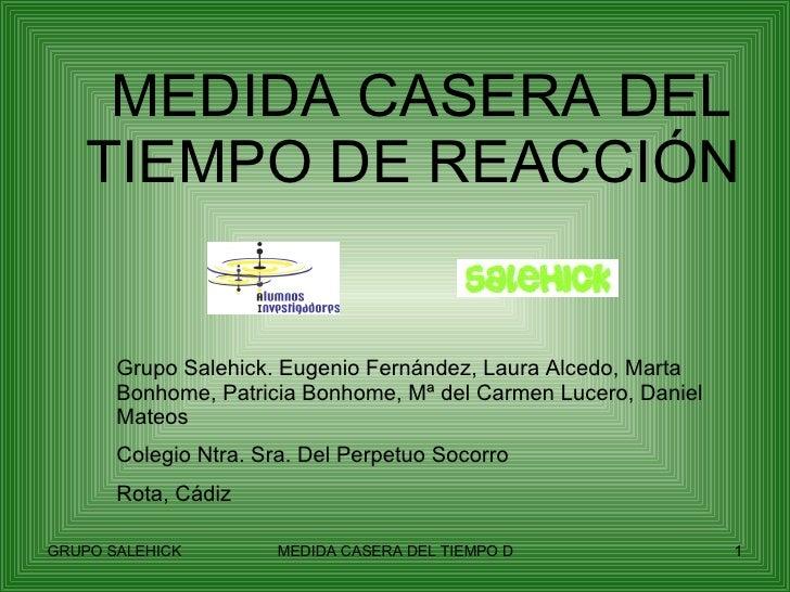 MEDIDA CASERA DEL TIEMPO DE REACCIÓN Grupo Salehick. Eugenio Fernández, Laura Alcedo, Marta Bonhome, Patricia Bonhome, Mª ...