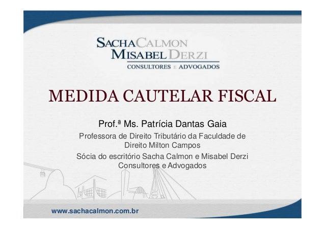 www.sachacalmon.com.br MEDIDA CAUTELAR FISCAL Prof.ª Ms. Patrícia Dantas Gaia Professora de Direito Tributário da Faculdad...