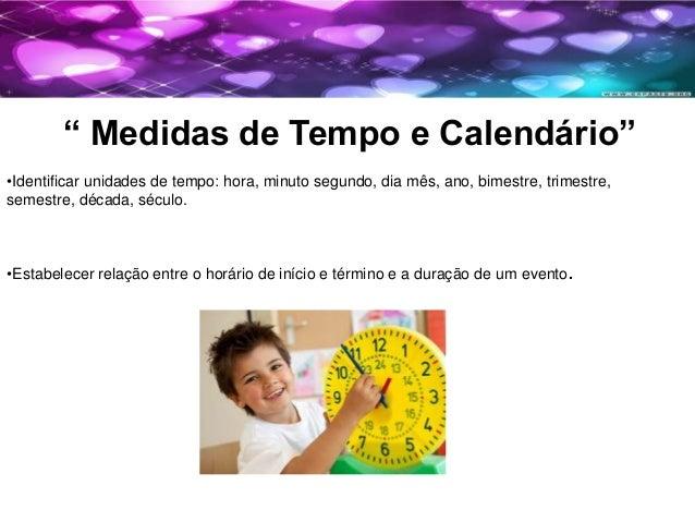 """"""" Medidas de Tempo e Calendário"""" •Identificar unidades de tempo: hora, minuto segundo, dia mês, ano, bimestre, trimestre, ..."""