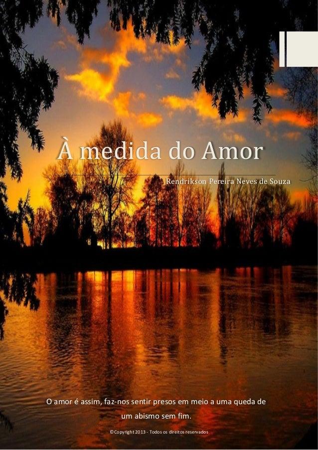 À medida do Àmor Rendrikson Pereira Neves de Souza  O amor é assim, faz-nos sentir presos em meio a uma queda de um abismo...