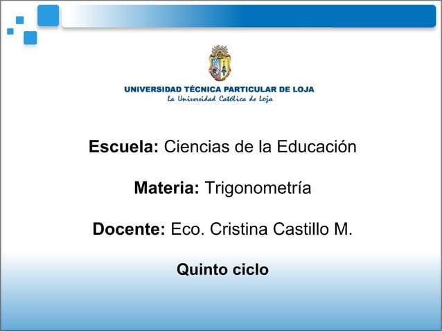 Escuela: Ciencias de la EducaciónMateria: TrigonometríaDocente: Eco. Cristina Castillo M.Quinto ciclo