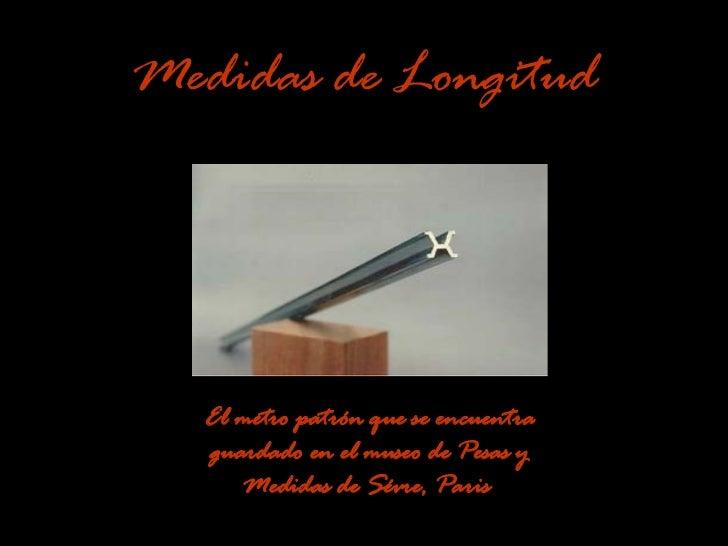 Medidas de Longitud El metro patrón que se encuentra guardado en el museo de Pesas y Medidas de Sévre, Paris   ...
