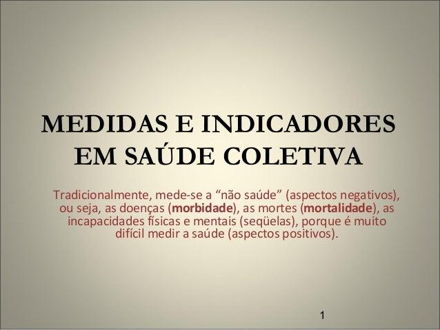 """1 MEDIDAS E INDICADORES EM SAÚDE COLETIVA Tradicionalmente, mede-se a """"não saúde"""" (aspectos negativos), ou seja, as doença..."""