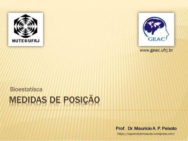 CEAC  www. geac. ufrj. br  Bioestatísca ¡x/ w2¡3azr3p.3  POSIÇÃO  Prof.  Dr.  Mauricio A.  P.  Peixoto