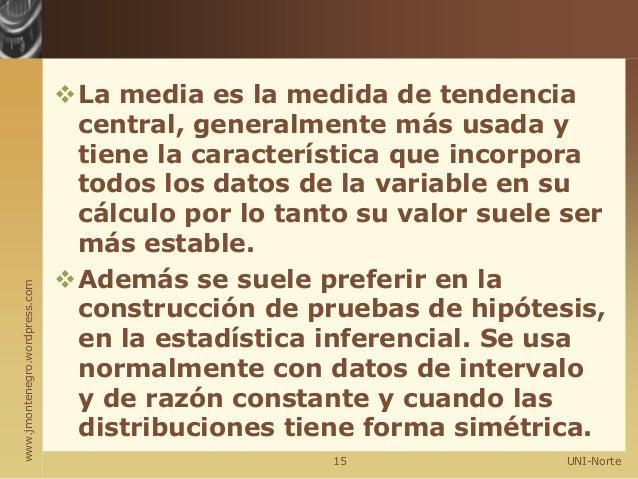 www.jmontenegro.wordpress.com La media es la medida de tendencia central, generalmente más usada y tiene la característic...